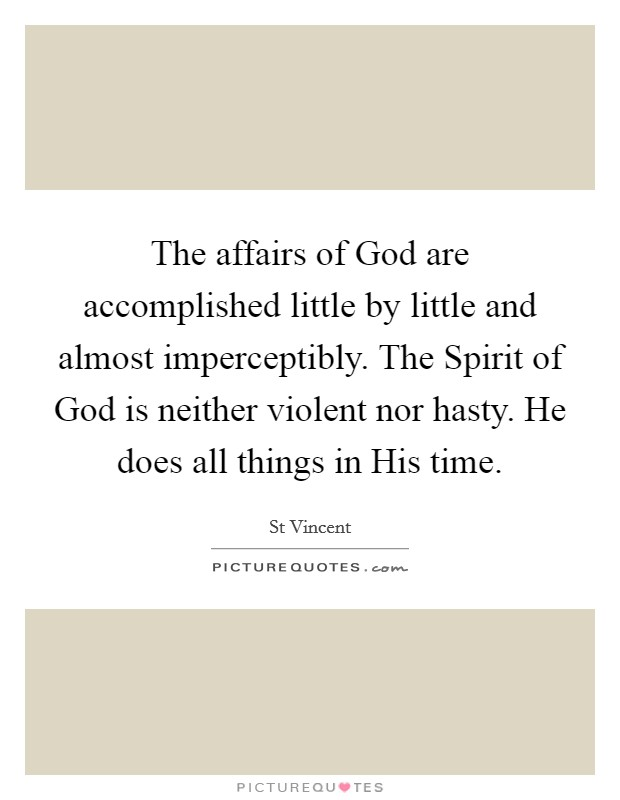The affairs of God are accomplished little by little and almost imperceptibly. The Spirit of God is neither violent nor hasty. He does all things in His time Picture Quote #1