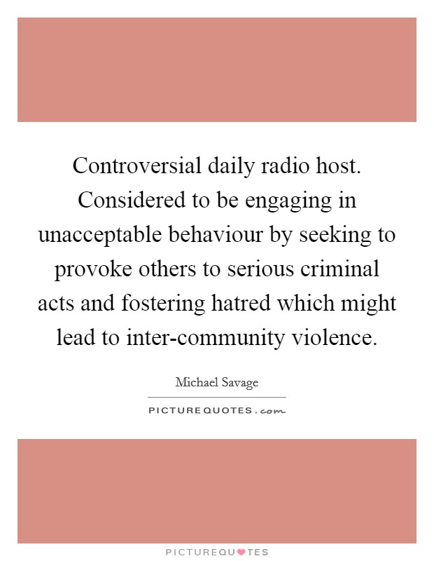 Controversial daily radio host. Considered to be engaging in unacceptable behaviour by seeking to provoke others to serious criminal acts and fostering hatred which might lead to inter-community violence Picture Quote #1