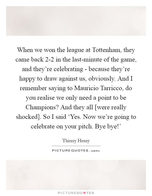 When we won the league at Tottenham, they came back 2-2 in the last-minute of the game, and they're celebrating - because they're happy to draw against us, obviously. And I remember saying to Mauricio Tarricco, do you realise we only need a point to be Champions? And they all [were really shocked]. So I said 'Yes. Now we're going to celebrate on your pitch. Bye bye!' Picture Quote #1