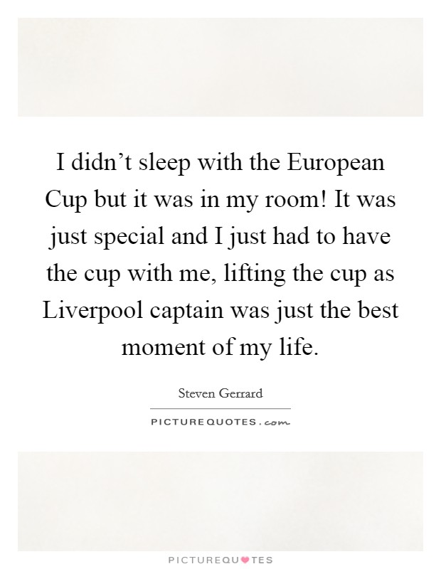 I didn't sleep with the European Cup but it was in my room! It was just special and I just had to have the cup with me, lifting the cup as Liverpool captain was just the best moment of my life Picture Quote #1