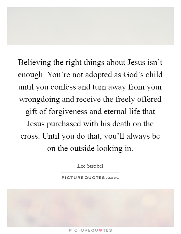 Believing the right things about Jesus isn't enough. You're not adopted as God's child until you confess and turn away from your wrongdoing and receive the freely offered gift of forgiveness and eternal life that Jesus purchased with his death on the cross. Until you do that, you'll always be on the outside looking in Picture Quote #1