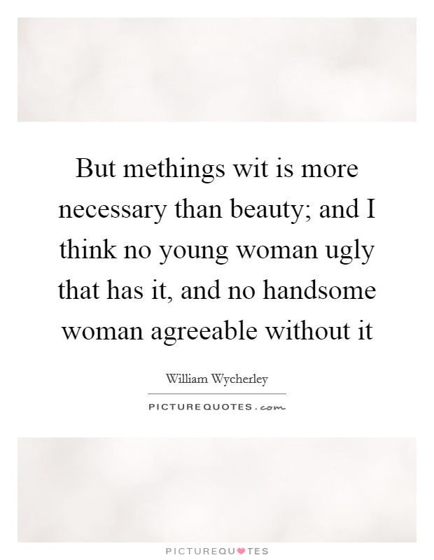 But methings wit is more necessary than beauty; and I think no young woman ugly that has it, and no handsome woman agreeable without it Picture Quote #1