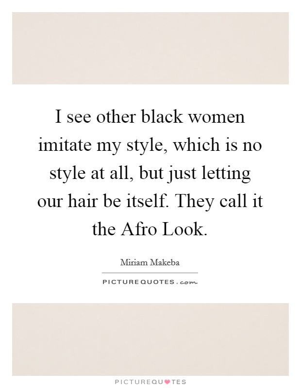 I see other black women imitate my style, which is no style at all, but just letting our hair be itself. They call it the Afro Look Picture Quote #1