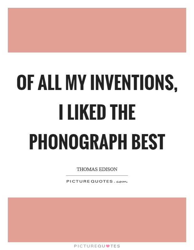 Of all my inventions, I liked the phonograph best Picture Quote #1