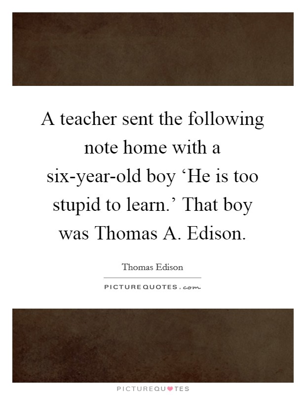 A teacher sent the following note home with a six-year-old boy 'He is too stupid to learn.' That boy was Thomas A. Edison Picture Quote #1