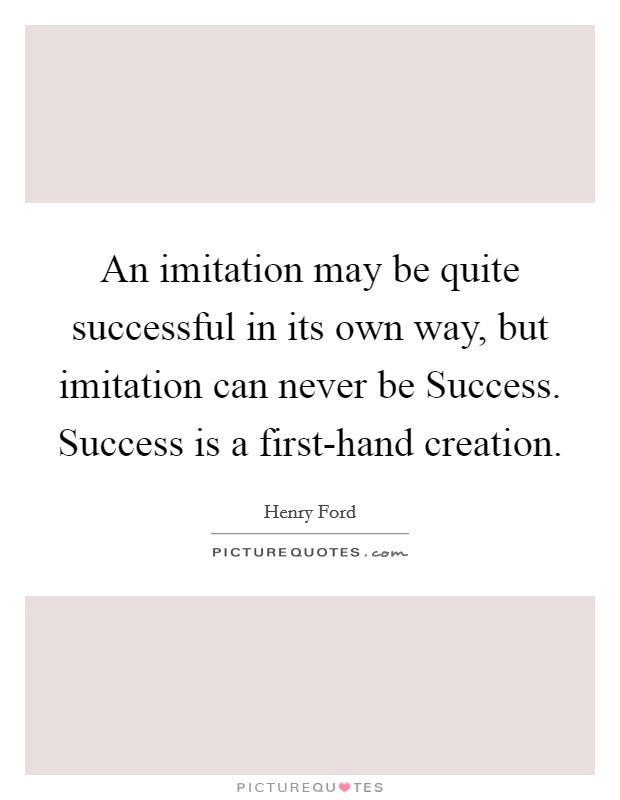 An imitation may be quite successful in its own way, but imitation can never be Success. Success is a first-hand creation Picture Quote #1