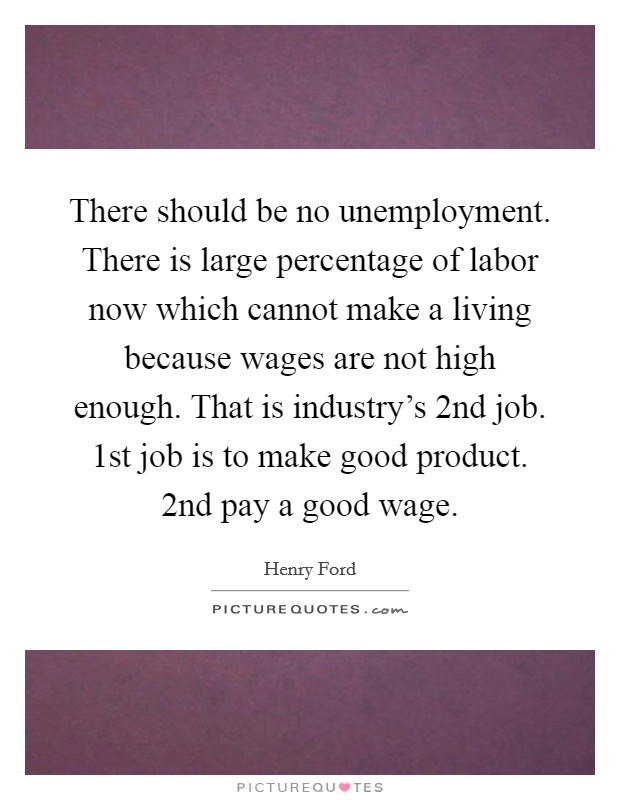There should be no unemployment. There is large percentage of labor now which cannot make a living because wages are not high enough. That is industry's 2nd job. 1st job is to make good product. 2nd pay a good wage Picture Quote #1