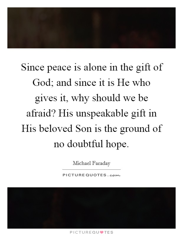 Since peace is alone in the gift of God; and since it is He who gives it, why should we be afraid? His unspeakable gift in His beloved Son is the ground of no doubtful hope Picture Quote #1
