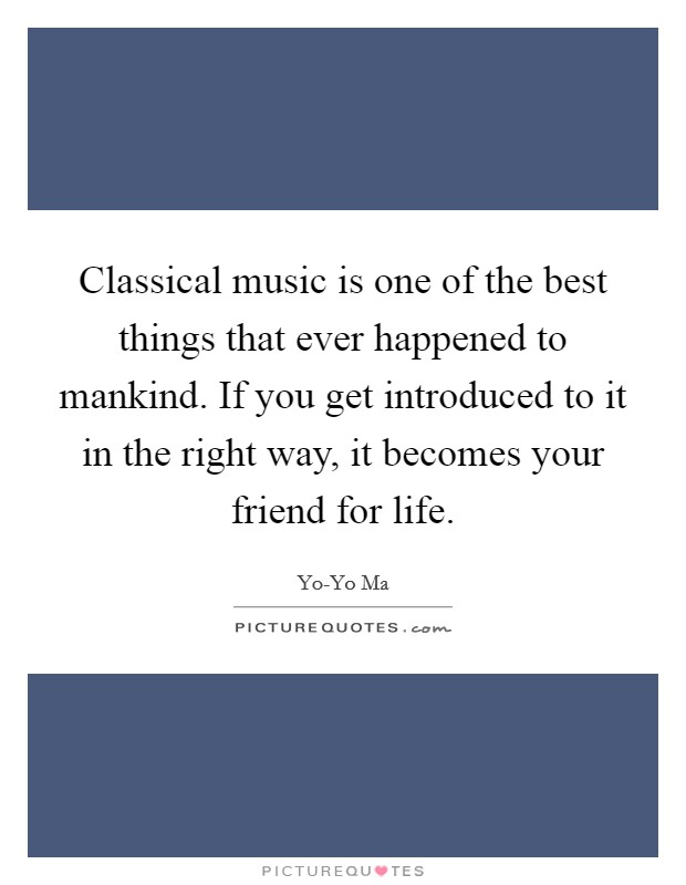 Classical music is one of the best things that ever happened to mankind. If you get introduced to it in the right way, it becomes your friend for life Picture Quote #1