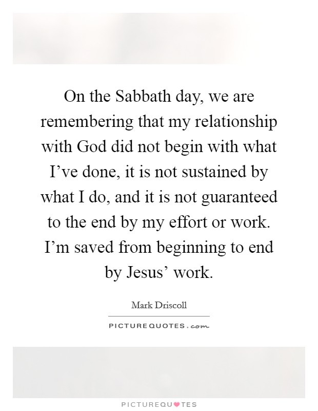 On the Sabbath day, we are remembering that my relationship with God did not begin with what I've done, it is not sustained by what I do, and it is not guaranteed to the end by my effort or work. I'm saved from beginning to end by Jesus' work Picture Quote #1