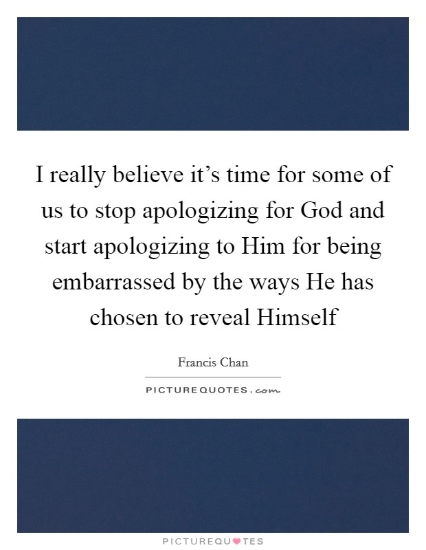 I really believe it's time for some of us to stop apologizing for God and start apologizing to Him for being embarrassed by the ways He has chosen to reveal Himself Picture Quote #1
