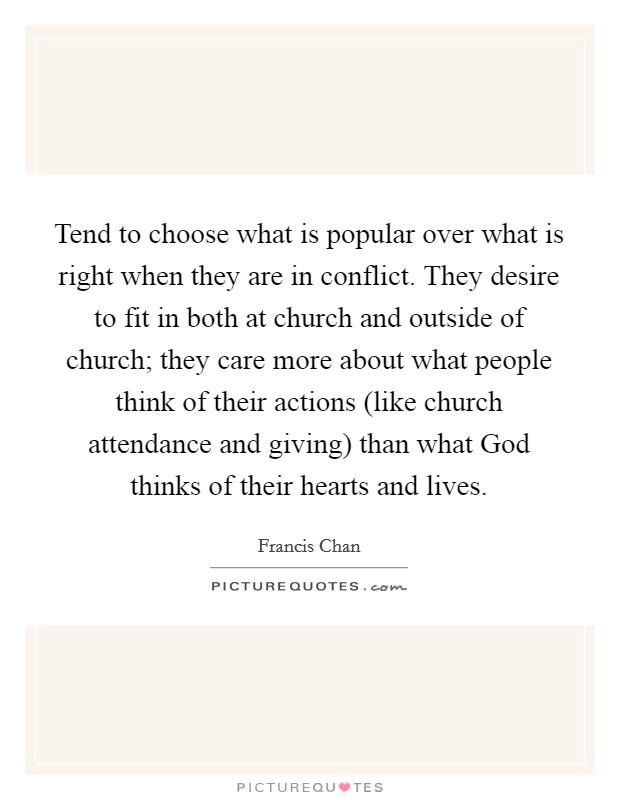 Tend to choose what is popular over what is right when they are in conflict. They desire to fit in both at church and outside of church; they care more about what people think of their actions (like church attendance and giving) than what God thinks of their hearts and lives Picture Quote #1