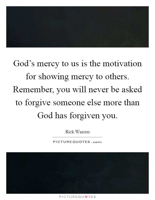 God's mercy to us is the motivation for showing mercy to others. Remember, you will never be asked to forgive someone else more than God has forgiven you Picture Quote #1