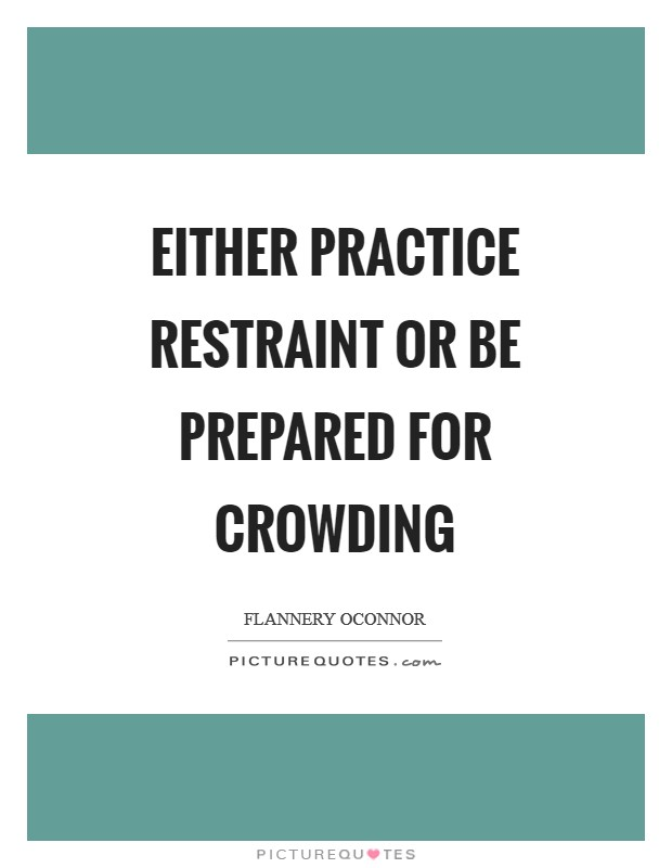 Either practice restraint or be prepared for crowding Picture Quote #1