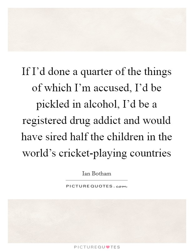 If I'd done a quarter of the things of which I'm accused, I'd be pickled in alcohol, I'd be a registered drug addict and would have sired half the children in the world's cricket-playing countries Picture Quote #1