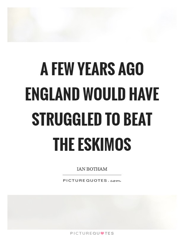 A few years ago England would have struggled to beat the Eskimos Picture Quote #1