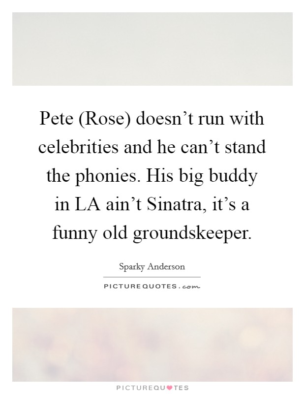 Pete (Rose) doesn't run with celebrities and he can't stand the phonies. His big buddy in LA ain't Sinatra, it's a funny old groundskeeper Picture Quote #1