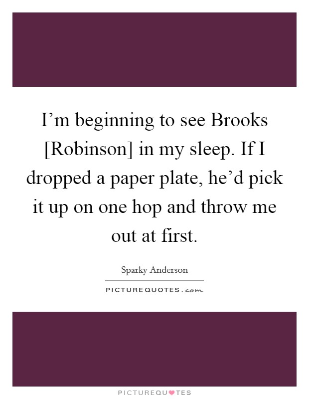 I'm beginning to see Brooks [Robinson] in my sleep. If I dropped a paper plate, he'd pick it up on one hop and throw me out at first Picture Quote #1