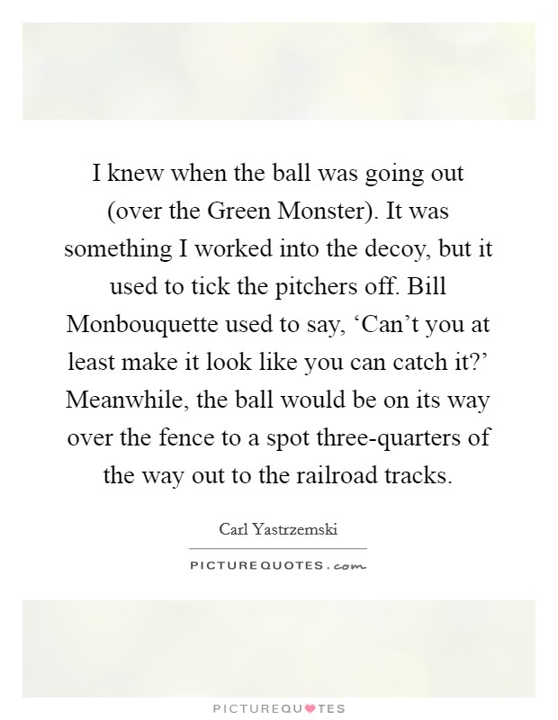I knew when the ball was going out (over the Green Monster). It was something I worked into the decoy, but it used to tick the pitchers off. Bill Monbouquette used to say, 'Can't you at least make it look like you can catch it?' Meanwhile, the ball would be on its way over the fence to a spot three-quarters of the way out to the railroad tracks Picture Quote #1