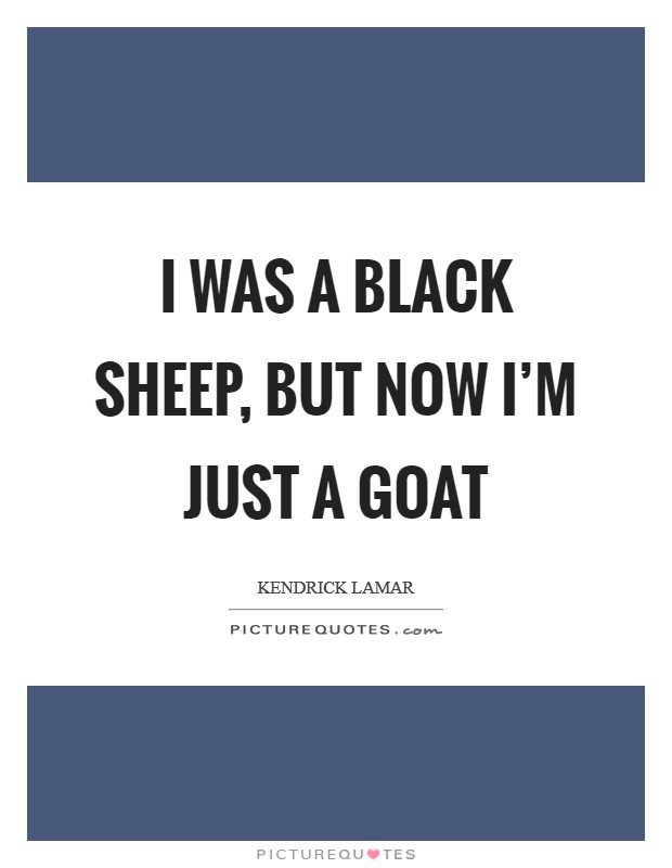 I was a black sheep, but now I'm just a goat Picture Quote #1