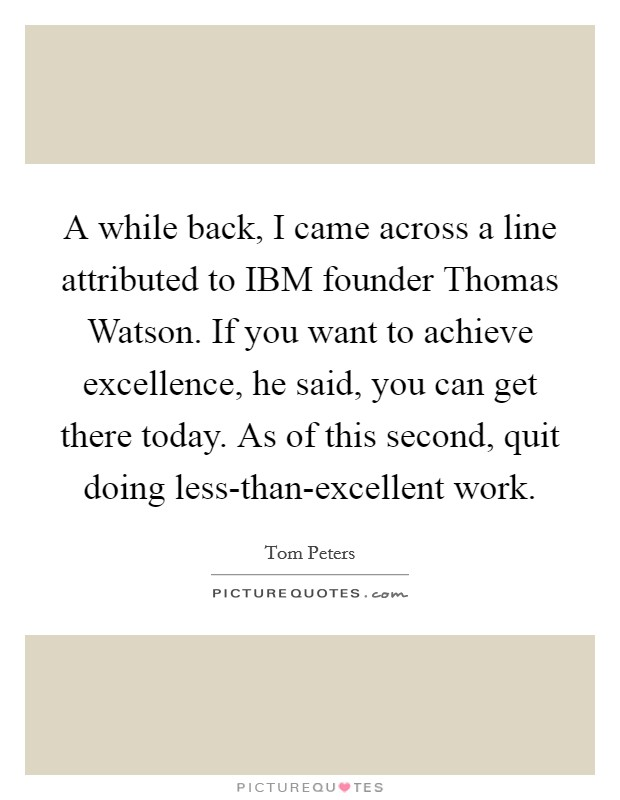 A while back, I came across a line attributed to IBM founder Thomas Watson. If you want to achieve excellence, he said, you can get there today. As of this second, quit doing less-than-excellent work Picture Quote #1
