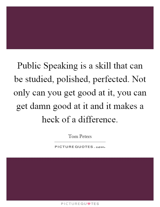 Public Speaking is a skill that can be studied, polished, perfected. Not only can you get good at it, you can get damn good at it and it makes a heck of a difference Picture Quote #1