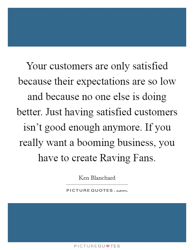 Your customers are only satisfied because their expectations are so low and because no one else is doing better. Just having satisfied customers isn't good enough anymore. If you really want a booming business, you have to create Raving Fans Picture Quote #1
