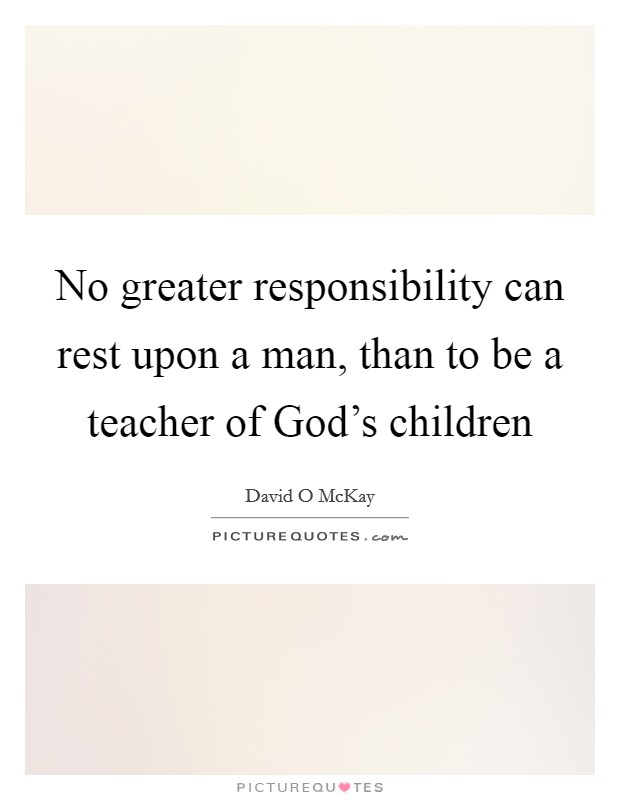 No greater responsibility can rest upon a man, than to be a teacher of God's children Picture Quote #1