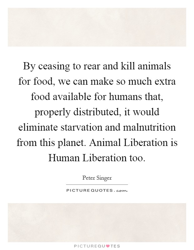 By ceasing to rear and kill animals for food, we can make so much extra food available for humans that, properly distributed, it would eliminate starvation and malnutrition from this planet. Animal Liberation is Human Liberation too Picture Quote #1