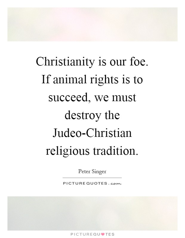 Christianity is our foe. If animal rights is to succeed, we must destroy the Judeo-Christian religious tradition Picture Quote #1