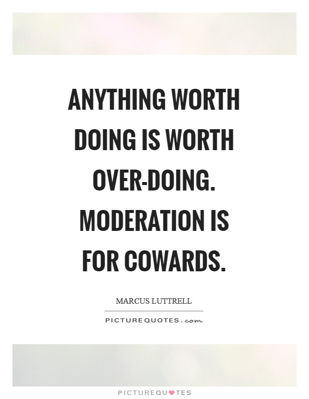 Anything worth doing is worth over-doing. Moderation is for cowards Picture Quote #1