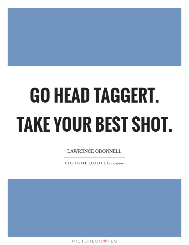 Go head Taggert. Take your best shot Picture Quote #1