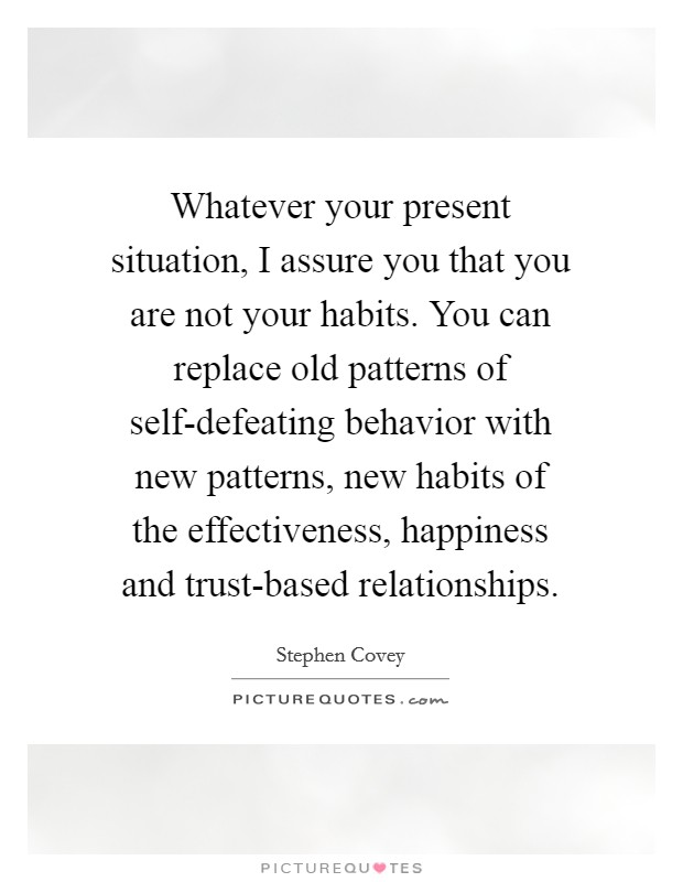 Whatever your present situation, I assure you that you are not your habits. You can replace old patterns of self-defeating behavior with new patterns, new habits of the effectiveness, happiness and trust-based relationships Picture Quote #1