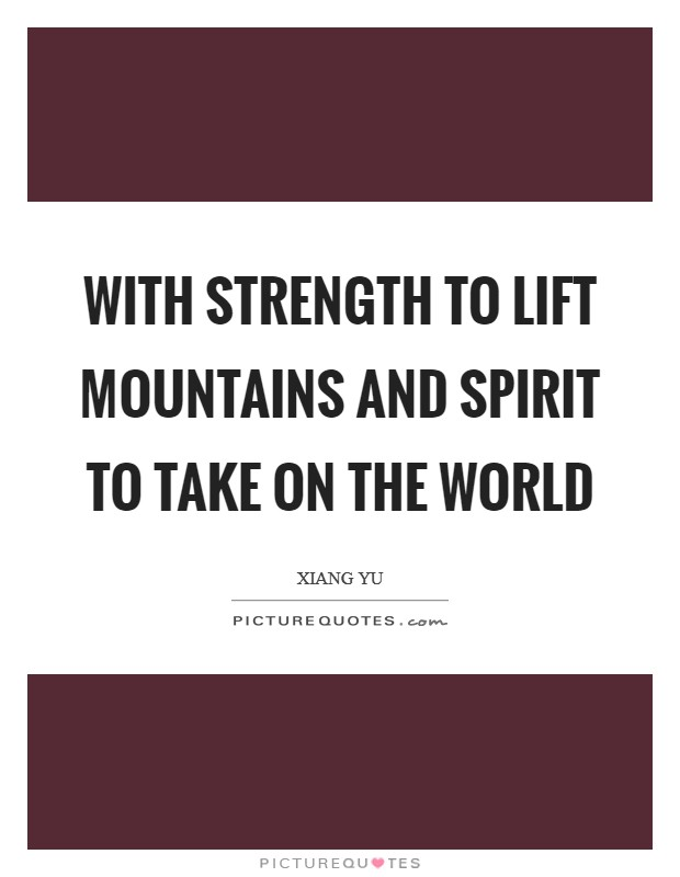 With strength to lift mountains and spirit to take on the World Picture Quote #1