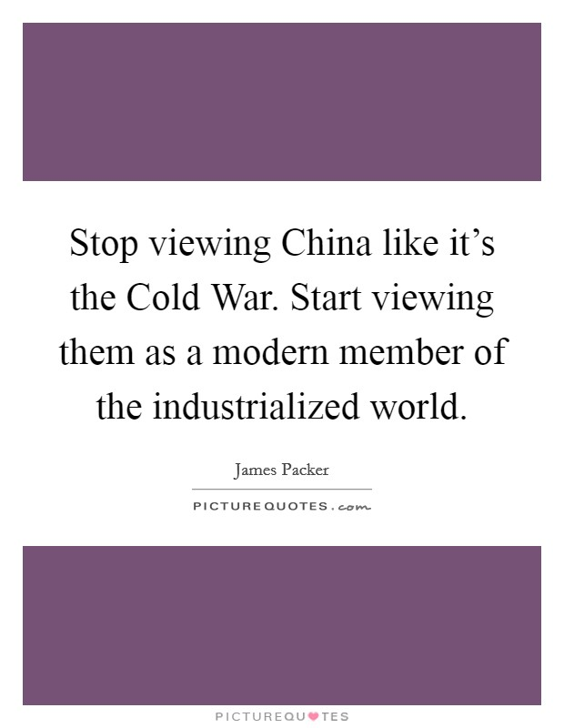 Stop viewing China like it's the Cold War. Start viewing them as a modern member of the industrialized world Picture Quote #1