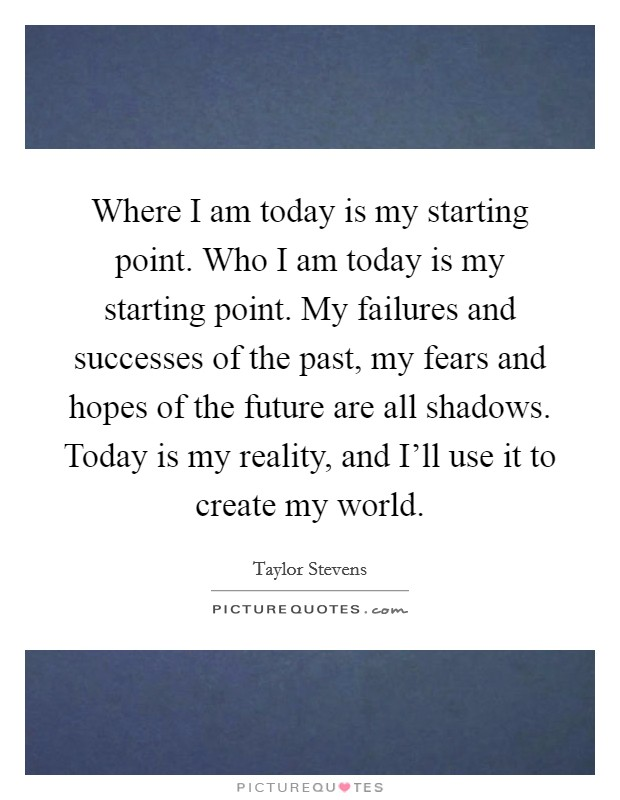 Where I am today is my starting point. Who I am today is my starting point. My failures and successes of the past, my fears and hopes of the future are all shadows. Today is my reality, and I'll use it to create my world Picture Quote #1