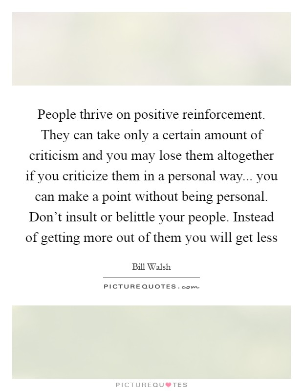 People thrive on positive reinforcement. They can take only a certain amount of criticism and you may lose them altogether if you criticize them in a personal way... you can make a point without being personal. Don't insult or belittle your people. Instead of getting more out of them you will get less Picture Quote #1