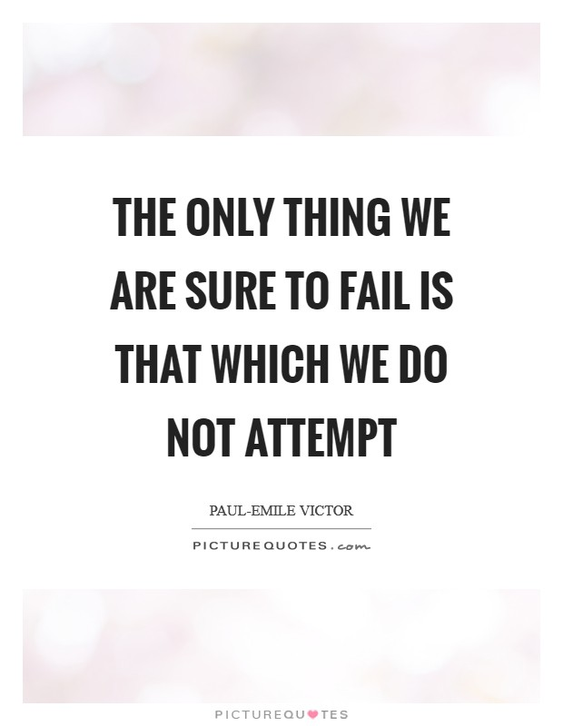 The only thing we are sure to fail is that which we do not attempt Picture Quote #1