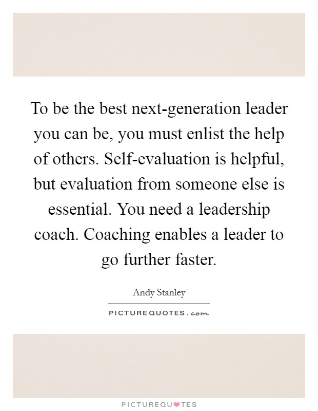 To be the best next-generation leader you can be, you must enlist the help of others. Self-evaluation is helpful, but evaluation from someone else is essential. You need a leadership coach. Coaching enables a leader to go further faster Picture Quote #1