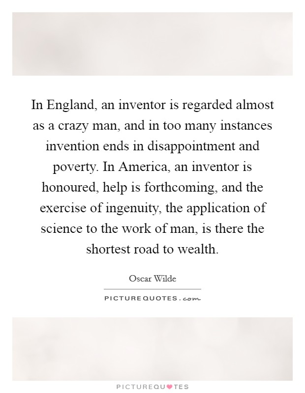 In England, an inventor is regarded almost as a crazy man, and in too many instances invention ends in disappointment and poverty. In America, an inventor is honoured, help is forthcoming, and the exercise of ingenuity, the application of science to the work of man, is there the shortest road to wealth Picture Quote #1