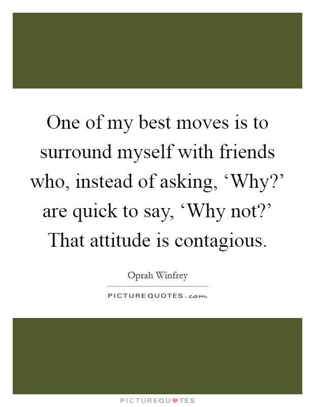 One of my best moves is to surround myself with friends who, instead of asking, 'Why?' are quick to say, 'Why not?' That attitude is contagious Picture Quote #1
