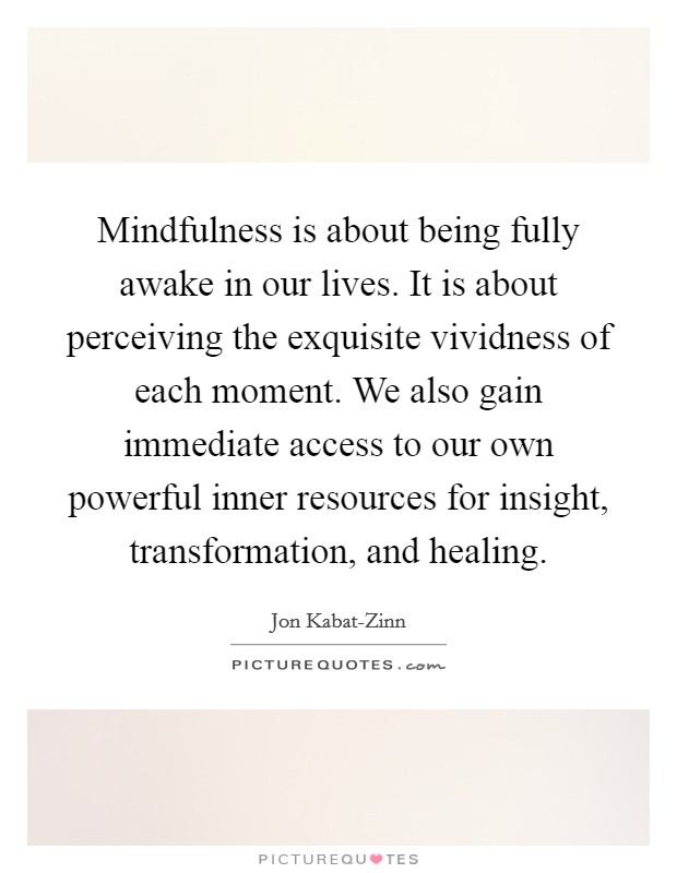 Mindfulness is about being fully awake in our lives. It is about perceiving the exquisite vividness of each moment. We also gain immediate access to our own powerful inner resources for insight, transformation, and healing Picture Quote #1