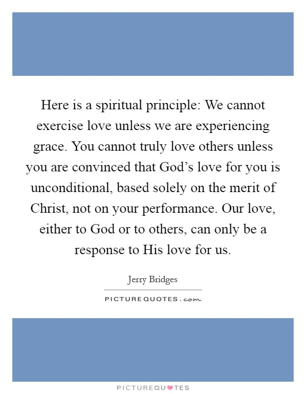 Here is a spiritual principle: We cannot exercise love unless we are experiencing grace. You cannot truly love others unless you are convinced that God's love for you is unconditional, based solely on the merit of Christ, not on your performance. Our love, either to God or to others, can only be a response to His love for us Picture Quote #1