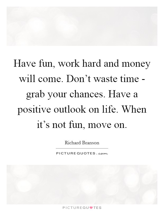 Have fun, work hard and money will come. Don't waste time - grab your chances. Have a positive outlook on life. When it's not fun, move on Picture Quote #1