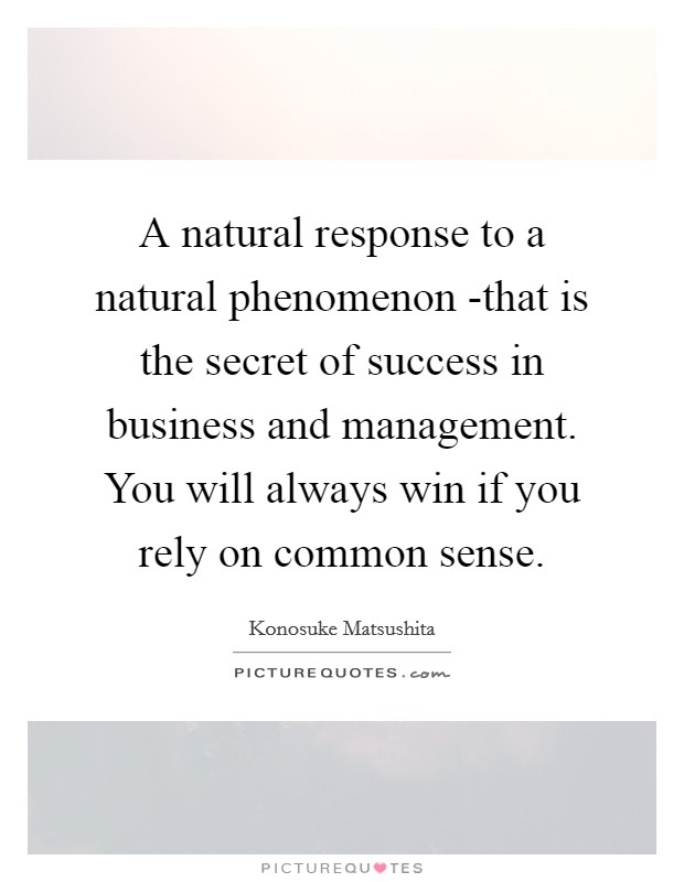 A natural response to a natural phenomenon -that is the secret of success in business and management. You will always win if you rely on common sense Picture Quote #1