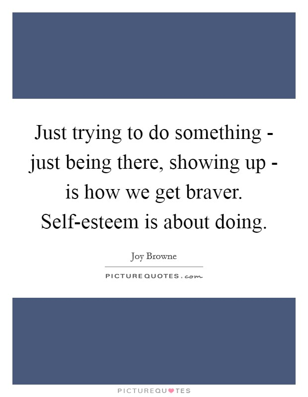 Just trying to do something - just being there, showing up - is how we get braver. Self-esteem is about doing Picture Quote #1