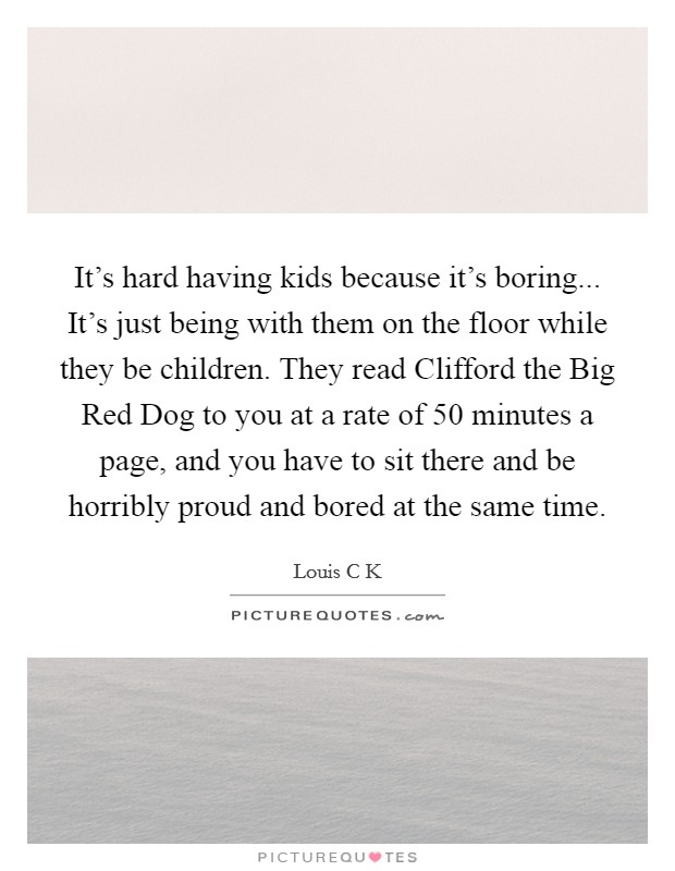 It's hard having kids because it's boring... It's just being with them on the floor while they be children. They read Clifford the Big Red Dog to you at a rate of 50 minutes a page, and you have to sit there and be horribly proud and bored at the same time Picture Quote #1