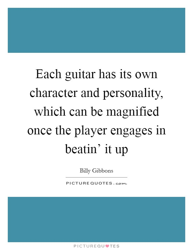Each guitar has its own character and personality, which can be magnified once the player engages in beatin' it up Picture Quote #1