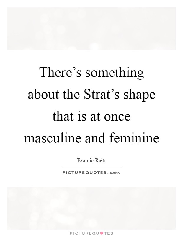 There's something about the Strat's shape that is at once masculine and feminine Picture Quote #1
