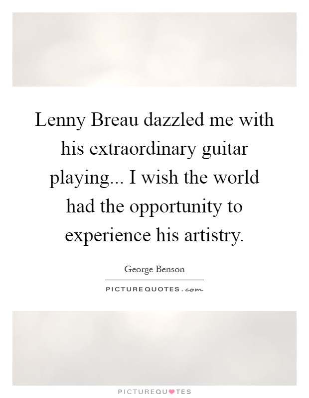 Lenny Breau dazzled me with his extraordinary guitar playing... I wish the world had the opportunity to experience his artistry Picture Quote #1